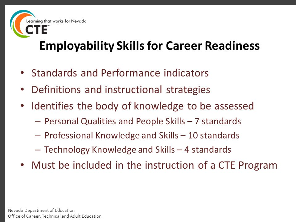Employability Skills for Career Readiness Nevada Department of Education Office of Career, Technical and Adult Education Standards and Performance indicators Definitions and instructional strategies Identifies the body of knowledge to be assessed – Personal Qualities and People Skills – 7 standards – Professional Knowledge and Skills – 10 standards – Technology Knowledge and Skills – 4 standards Must be included in the instruction of a CTE Program