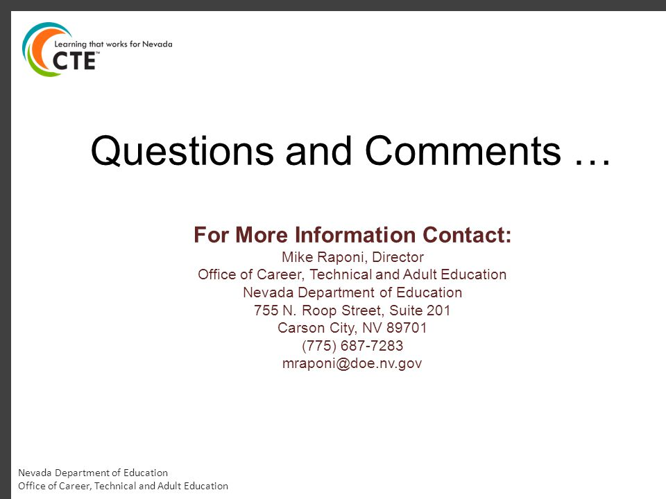 Nevada Department of Education Office of Career, Technical and Adult Education Questions and Comments … For More Information Contact: Mike Raponi, Director Office of Career, Technical and Adult Education Nevada Department of Education 755 N.
