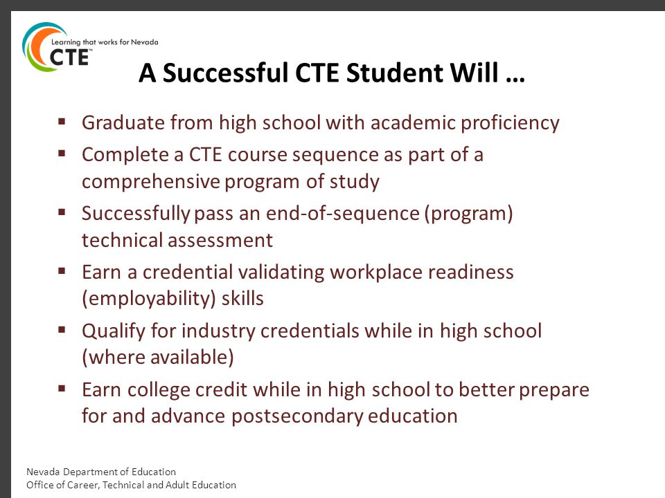 A Successful CTE Student Will …  Graduate from high school with academic proficiency  Complete a CTE course sequence as part of a comprehensive prog