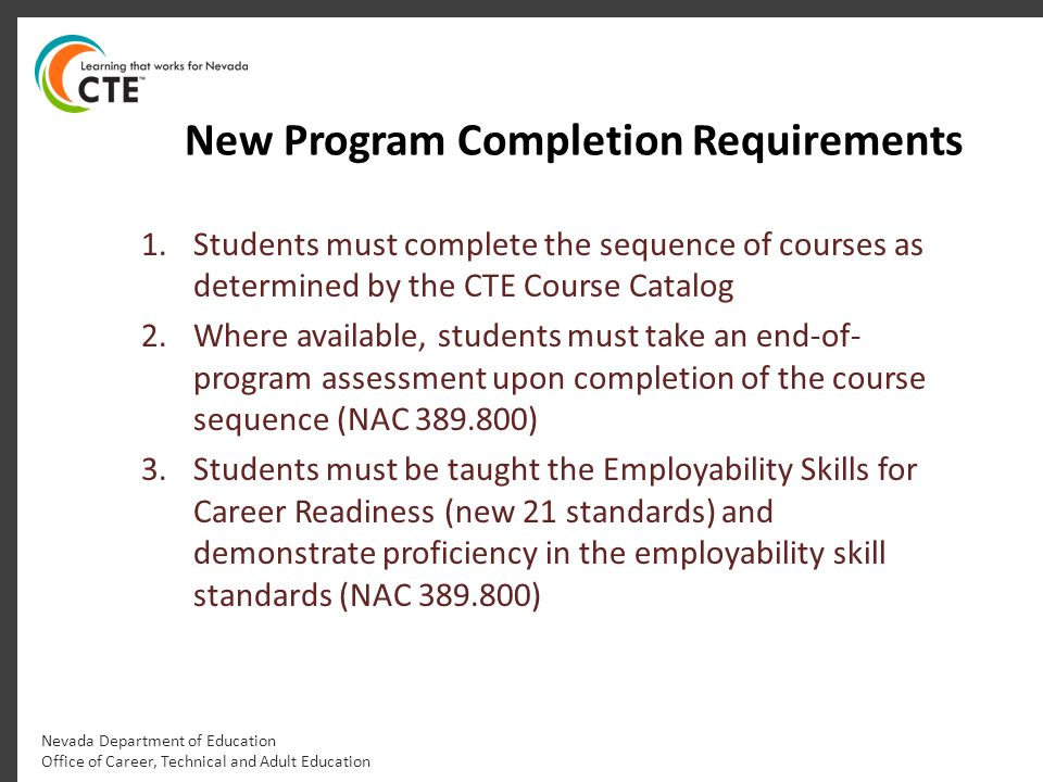 New Program Completion Requirements 1.Students must complete the sequence of courses as determined by the CTE Course Catalog 2.Where available, studen