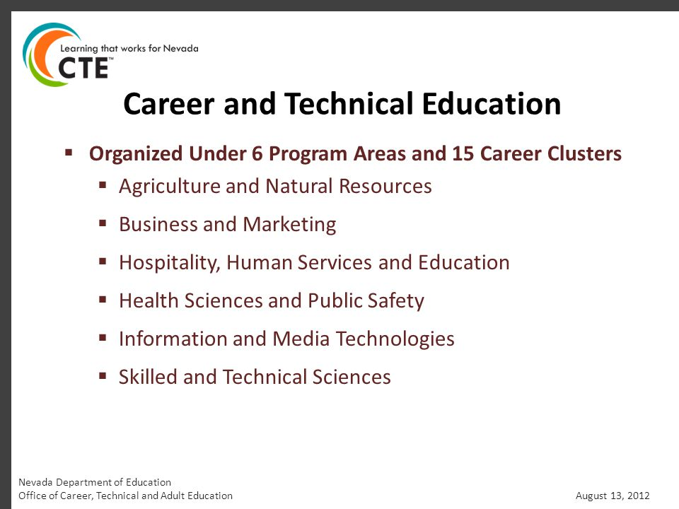 Career and Technical Education  Organized Under 6 Program Areas and 15 Career Clusters  Agriculture and Natural Resources  Business and Marketing  Hospitality, Human Services and Education  Health Sciences and Public Safety  Information and Media Technologies  Skilled and Technical Sciences Nevada Department of Education Office of Career, Technical and Adult Education August 13, 2012