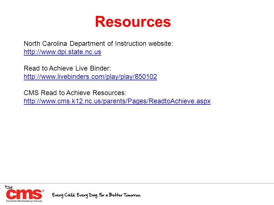 Resources North Carolina Department of Instruction website: http://www.dpi.state.nc.us Read to Achieve Live Binder: http://www.livebinders.com/play/play/850102 CMS Read to Achieve Resources: http://www.cms.k12.nc.us/parents/Pages/ReadtoAchieve.aspx