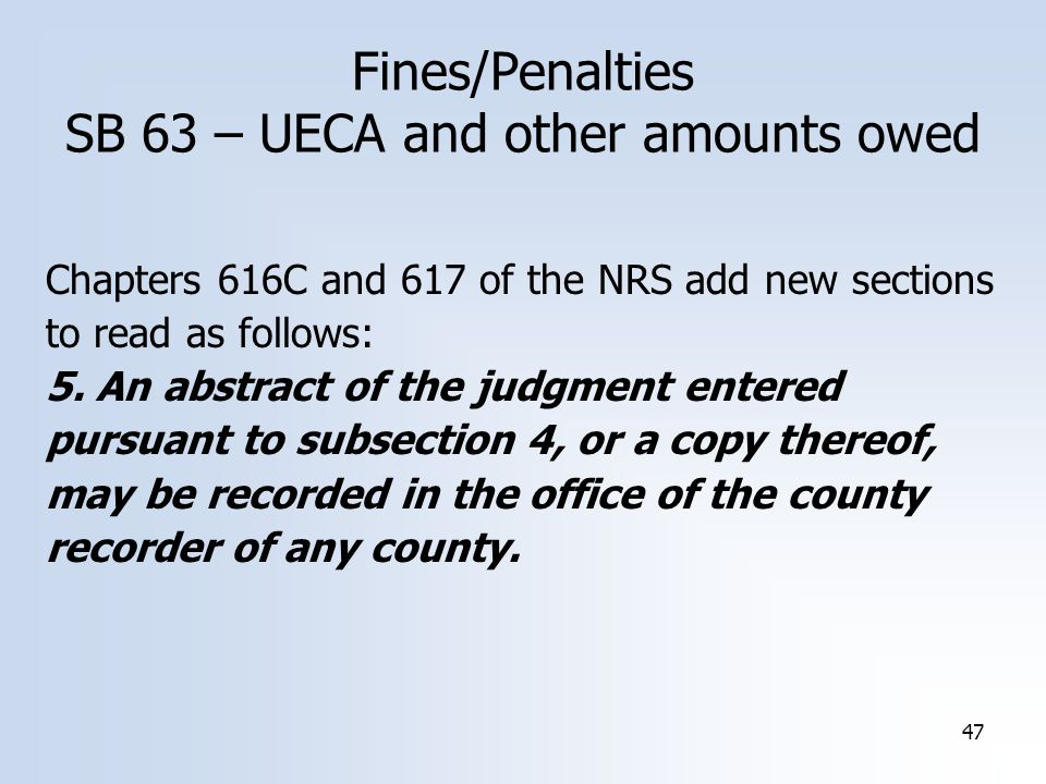 47 Fines/Penalties SB 63 – UECA and other amounts owed Chapters 616C and 617 of the NRS add new sections to read as follows: 5. An abstract of the jud