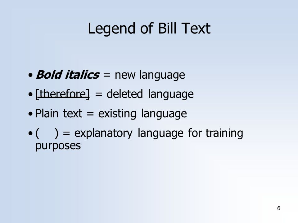 6 Legend of Bill Text Bold italics = new language [therefore] = deleted language Plain text = existing language ( ) = explanatory language for training purposes