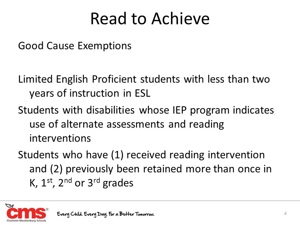 Read to Achieve Good Cause Exemptions Limited English Proficient students with less than two years of instruction in ESL Students with disabilities whose IEP program indicates use of alternate assessments and reading interventions Students who have (1) received reading intervention and (2) previously been retained more than once in K, 1 st, 2 nd or 3 rd grades 4