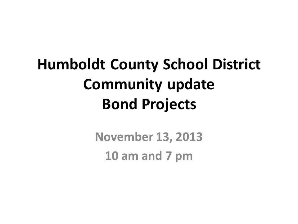 Humboldt County School District Community update Bond Projects November 13, am and 7 pm