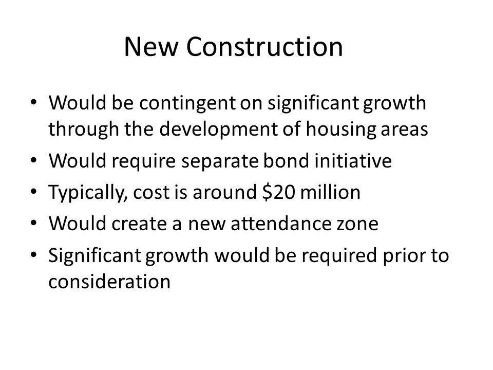 New Construction Would be contingent on significant growth through the development of housing areas Would require separate bond initiative Typically, cost is around $20 million Would create a new attendance zone Significant growth would be required prior to consideration