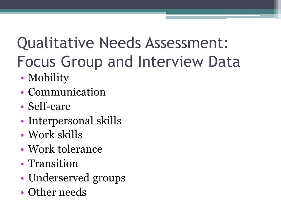 Qualitative Needs Assessment: Focus Group and Interview Data Mobility Communication Self-care Interpersonal skills Work skills Work tolerance Transition Underserved groups Other needs