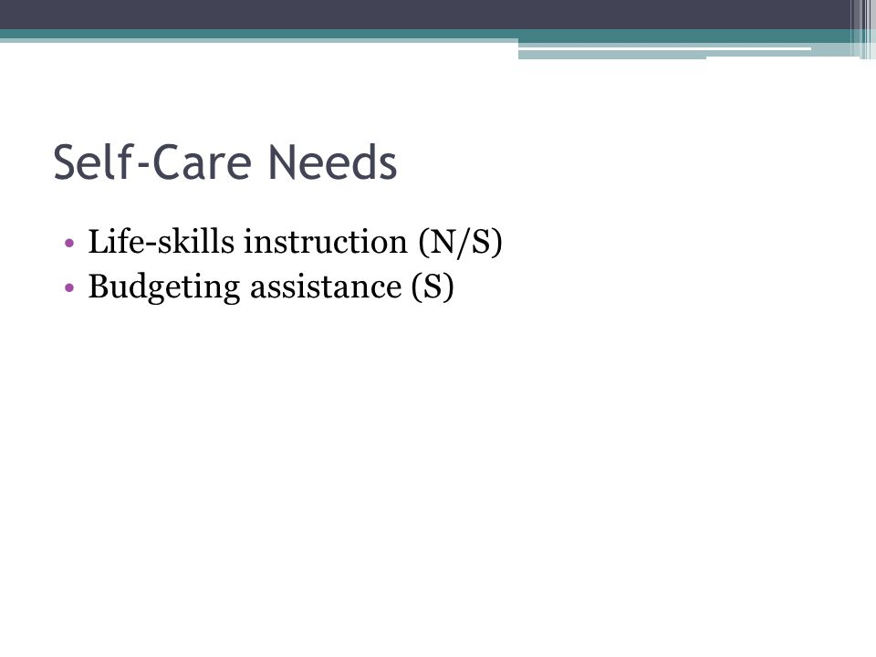 Self-Care Needs Life-skills instruction (N/S) Budgeting assistance (S)