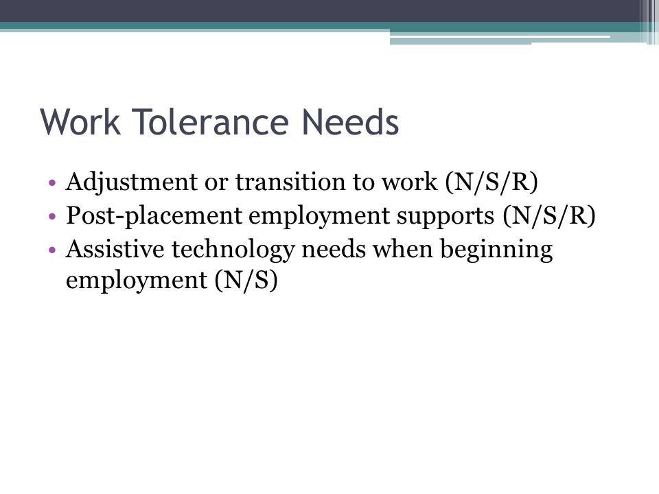Work Tolerance Needs Adjustment or transition to work (N/S/R) Post-placement employment supports (N/S/R) Assistive technology needs when beginning employment (N/S)
