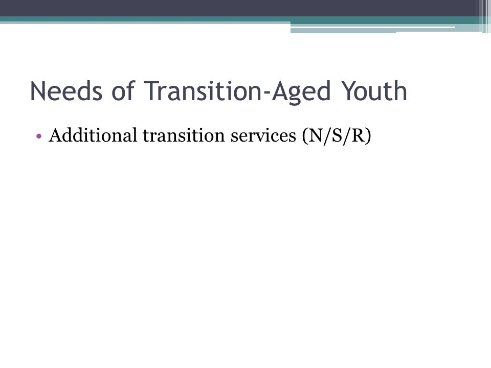Needs of Transition-Aged Youth Additional transition services (N/S/R)