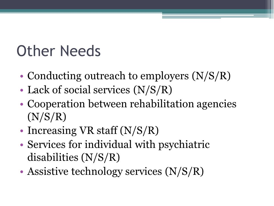 Other Needs Conducting outreach to employers (N/S/R) Lack of social services (N/S/R) Cooperation between rehabilitation agencies (N/S/R) Increasing VR staff (N/S/R) Services for individual with psychiatric disabilities (N/S/R) Assistive technology services (N/S/R)