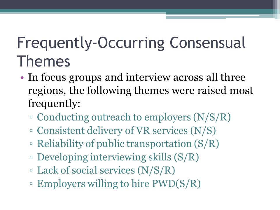 Frequently-Occurring Consensual Themes In focus groups and interview across all three regions, the following themes were raised most frequently: ▫Conducting outreach to employers (N/S/R) ▫Consistent delivery of VR services (N/S) ▫Reliability of public transportation (S/R) ▫Developing interviewing skills (S/R) ▫Lack of social services (N/S/R) ▫Employers willing to hire PWD(S/R)