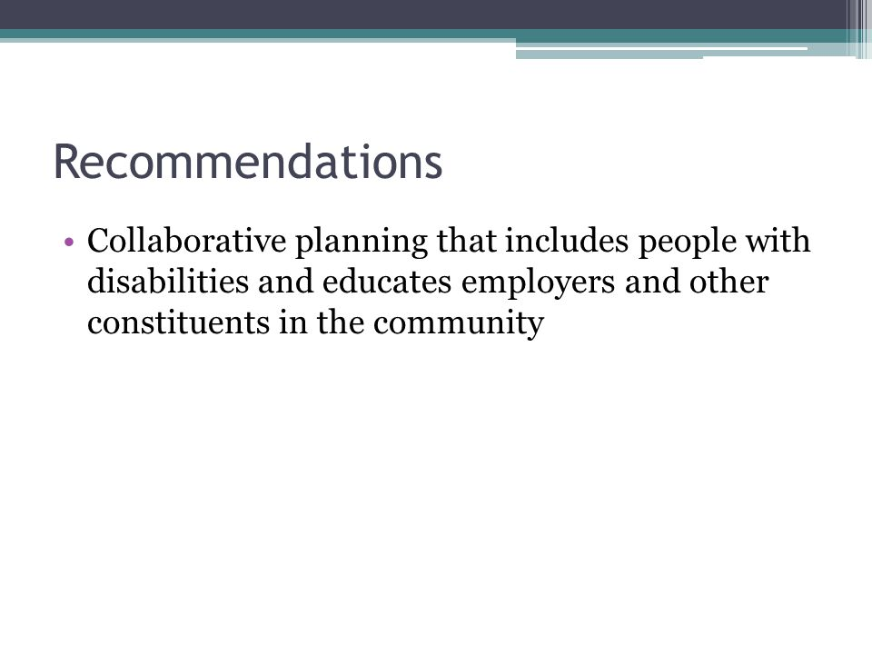 Recommendations Collaborative planning that includes people with disabilities and educates employers and other constituents in the community