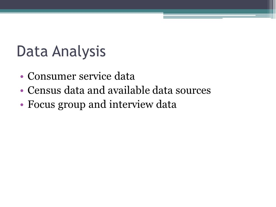 Data Analysis Consumer service data Census data and available data sources Focus group and interview data