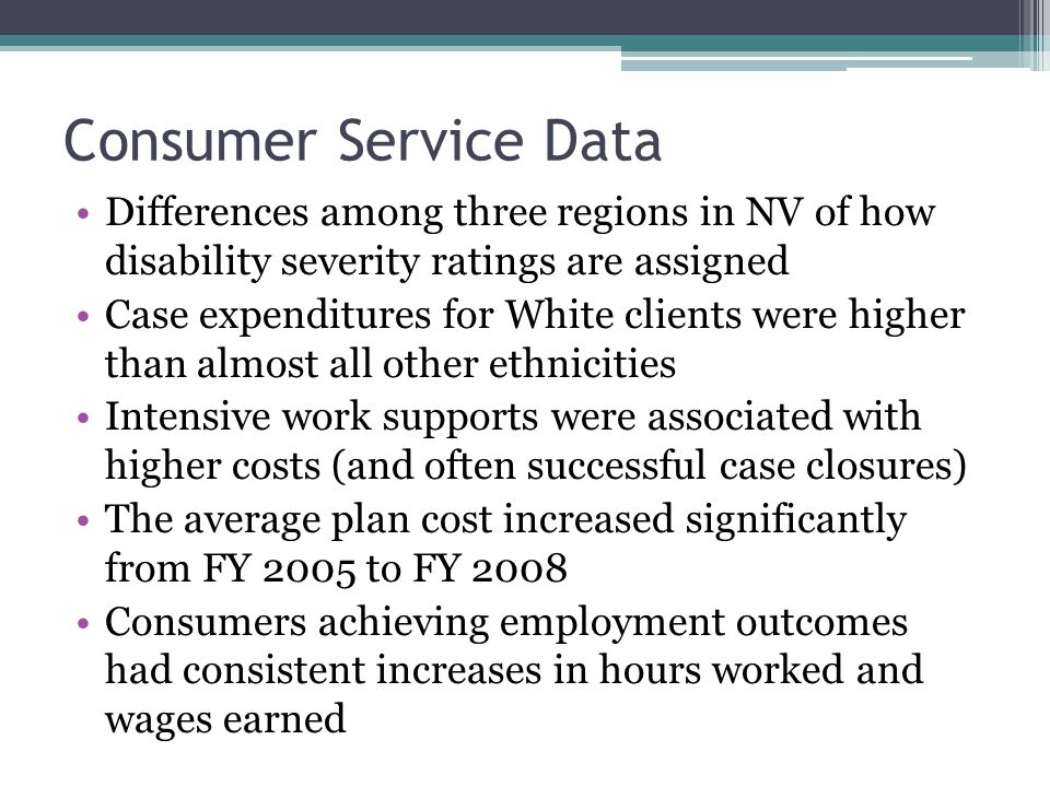Consumer Service Data Differences among three regions in NV of how disability severity ratings are assigned Case expenditures for White clients were higher than almost all other ethnicities Intensive work supports were associated with higher costs (and often successful case closures) The average plan cost increased significantly from FY 2005 to FY 2008 Consumers achieving employment outcomes had consistent increases in hours worked and wages earned