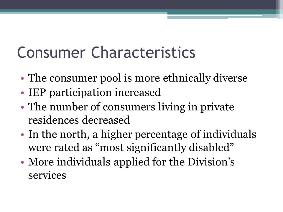 Consumer Characteristics The consumer pool is more ethnically diverse IEP participation increased The number of consumers living in private residences decreased In the north, a higher percentage of individuals were rated as most significantly disabled More individuals applied for the Division's services