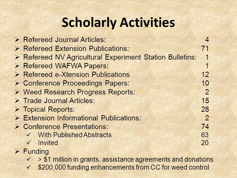 Scholarly Activities  Refereed Journal Articles: 4  Refereed Extension Publications: 71  Refereed NV Agricultural Experiment Station Bulletins: 1  Refereed WAFWA Papers: 1  Refereed e-Xtension Publications12  Conference Proceedings Papers: 10  Weed Research Progress Reports: 2  Trade Journal Articles:15  Topical Reports: 28  Extension Informational Publications: 2  Conference Presentations: 74 With Published Abstracts 63 Invited 20  Funding > $1 million in grants, assistance agreements and donations $200,000 funding enhancements from CC for weed control