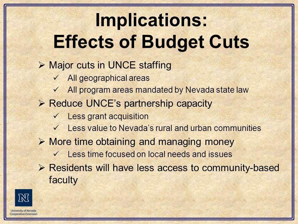 Implications: Effects of Budget Cuts  Major cuts in UNCE staffing All geographical areas All program areas mandated by Nevada state law  Reduce UNCE's partnership capacity Less grant acquisition Less value to Nevada's rural and urban communities  More time obtaining and managing money Less time focused on local needs and issues  Residents will have less access to community-based faculty