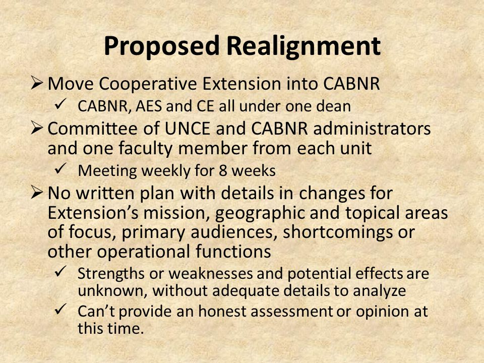 Proposed Realignment  Move Cooperative Extension into CABNR CABNR, AES and CE all under one dean  Committee of UNCE and CABNR administrators and one faculty member from each unit Meeting weekly for 8 weeks  No written plan with details in changes for Extension's mission, geographic and topical areas of focus, primary audiences, shortcomings or other operational functions Strengths or weaknesses and potential effects are unknown, without adequate details to analyze Can't provide an honest assessment or opinion at this time.