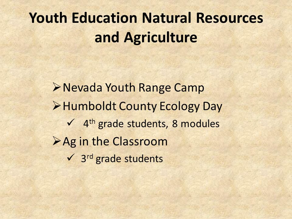 Youth Education Natural Resources and Agriculture  Nevada Youth Range Camp  Humboldt County Ecology Day 4 th grade students, 8 modules  Ag in the Classroom 3 rd grade students