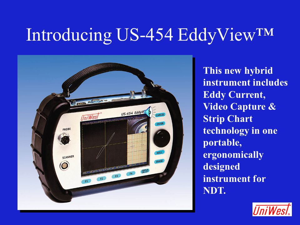 Introducing US-454 EddyView™ This new hybrid instrument includes Eddy Current, Video Capture & Strip Chart technology in one portable, ergonomically d