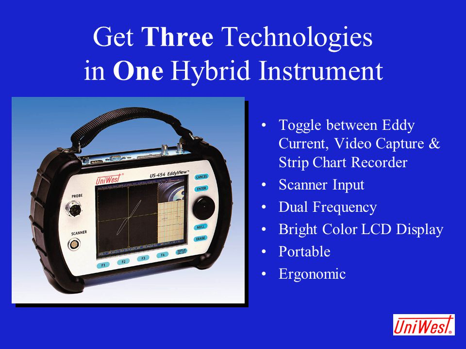 Get Three Technologies in One Hybrid Instrument Toggle between Eddy Current, Video Capture & Strip Chart Recorder Scanner Input Dual Frequency Bright