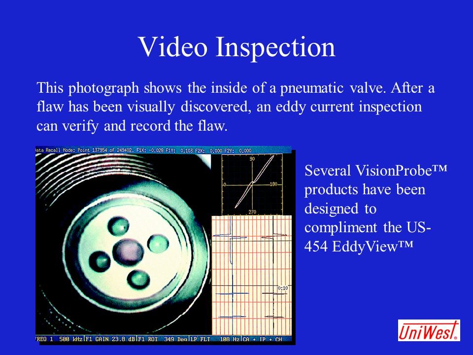 Video Inspection This photograph shows the inside of a pneumatic valve. After a flaw has been visually discovered, an eddy current inspection can veri