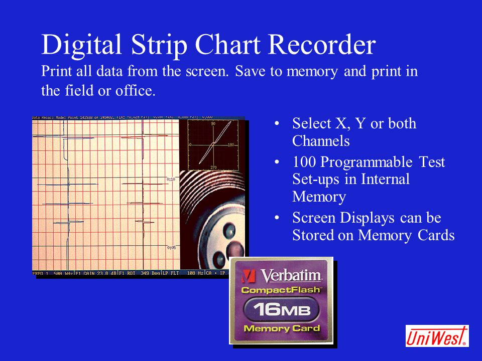 Digital Strip Chart Recorder Print all data from the screen. Save to memory and print in the field or office. Select X, Y or both Channels 100 Program
