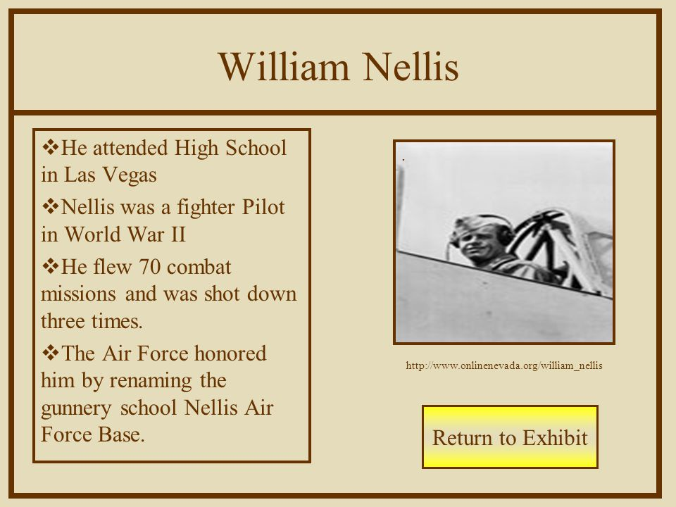 William Nellis  He attended High School in Las Vegas  Nellis was a fighter Pilot in World War II  He flew 70 combat missions and was shot down three times.