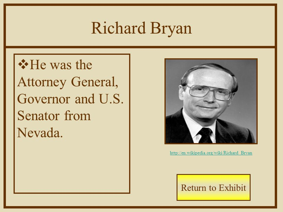 Richard Bryan  He was the Attorney General, Governor and U.S. Senator from Nevada. Return to Exhibit http://en.wikipedia.org/wiki/Richard_Bryan