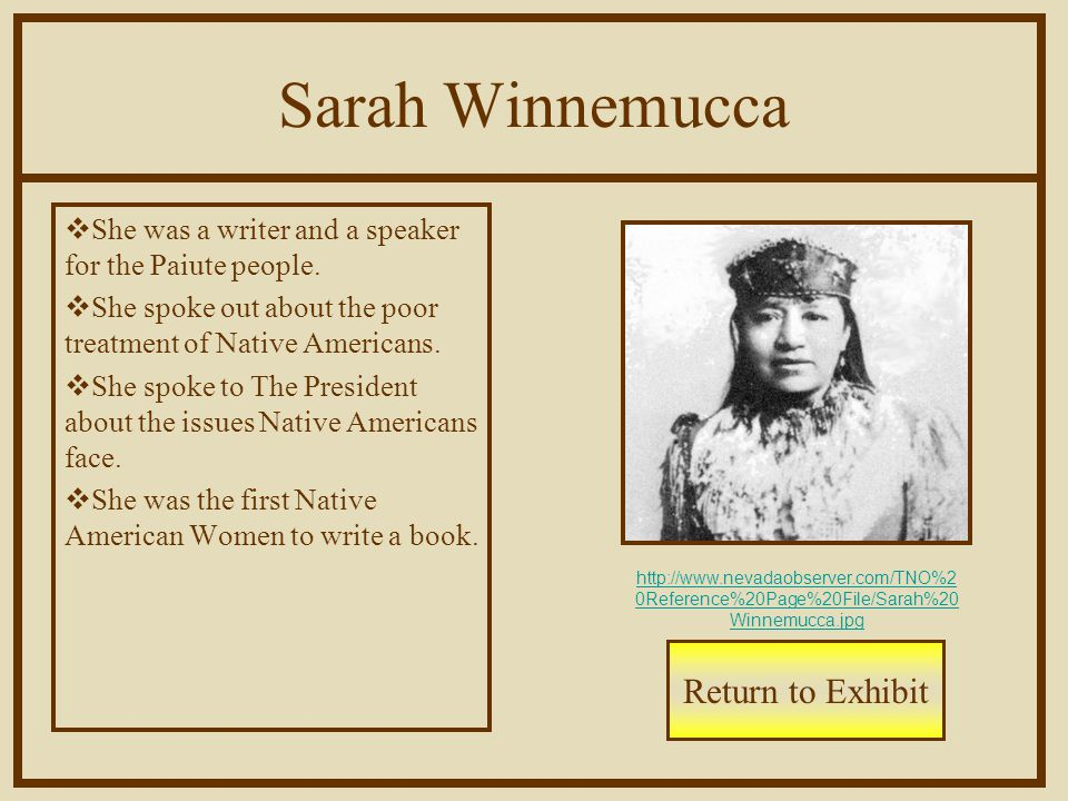Sarah Winnemucca  She was a writer and a speaker for the Paiute people.  She spoke out about the poor treatment of Native Americans.  She spoke to