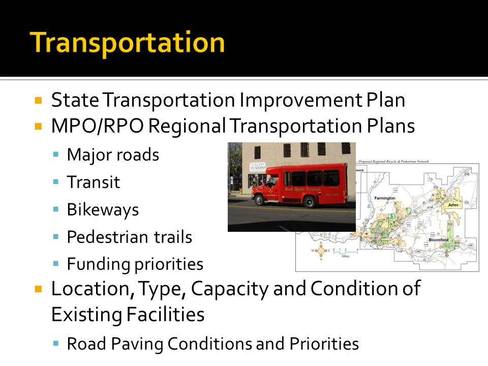  State Transportation Improvement Plan  MPO/RPO Regional Transportation Plans  Major roads  Transit  Bikeways  Pedestrian trails  Funding priorities  Location, Type, Capacity and Condition of Existing Facilities  Road Paving Conditions and Priorities