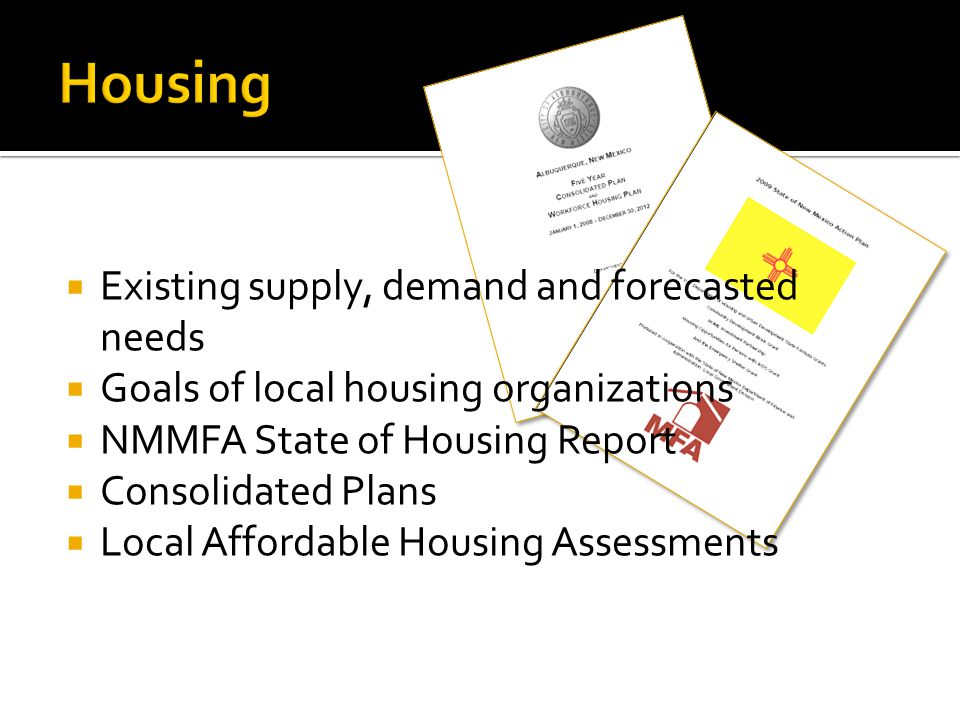  Existing supply, demand and forecasted needs  Goals of local housing organizations  NMMFA State of Housing Report  Consolidated Plans  Local Aff