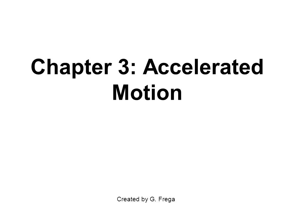 Chapter 3: Accelerated Motion Created by G. Frega