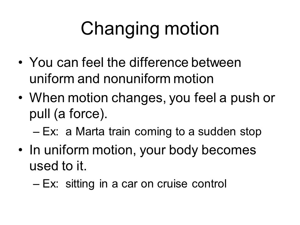 Changing motion You can feel the difference between uniform and nonuniform motion When motion changes, you feel a push or pull (a force). –Ex: a Marta