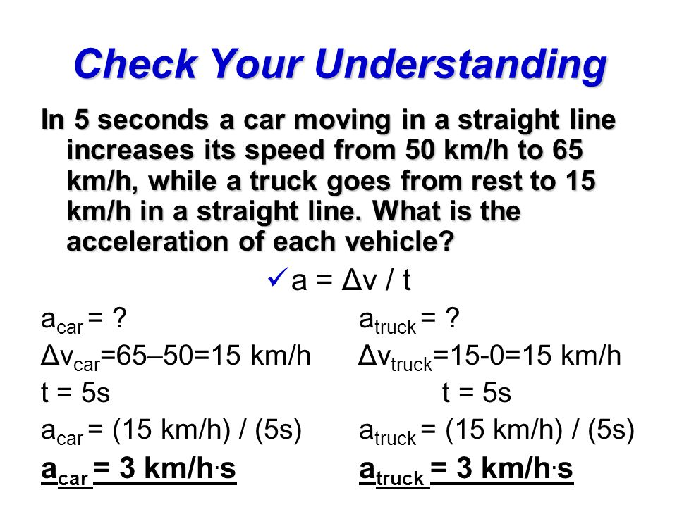 In 5 seconds a car moving in a straight line increases its speed from 50 km/h to 65 km/h, while a truck goes from rest to 15 km/h in a straight line.