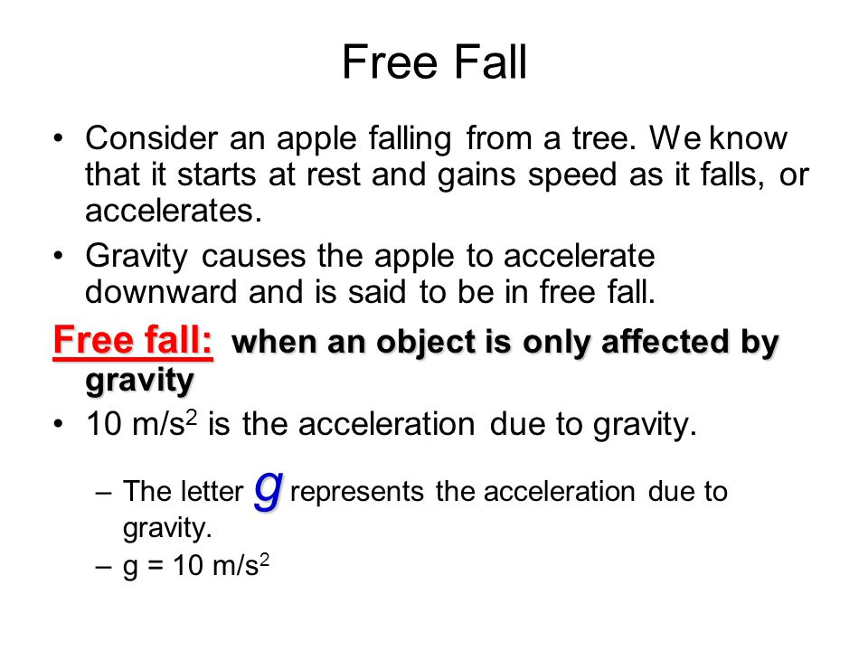 Free Fall Consider an apple falling from a tree. We know that it starts at rest and gains speed as it falls, or accelerates. Gravity causes the apple
