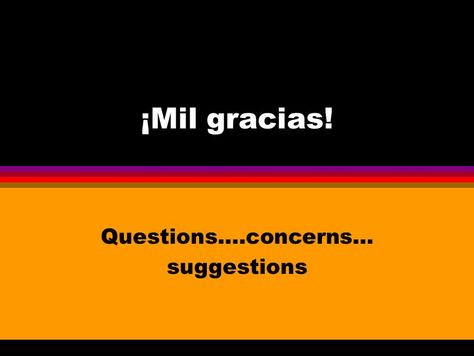 ¡Mil gracias! Questions….concerns… suggestions