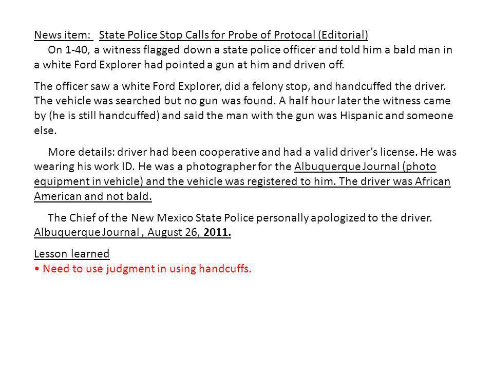 News item: State Police Stop Calls for Probe of Protocal (Editorial) On 1-40, a witness flagged down a state police officer and told him a bald man in a white Ford Explorer had pointed a gun at him and driven off.