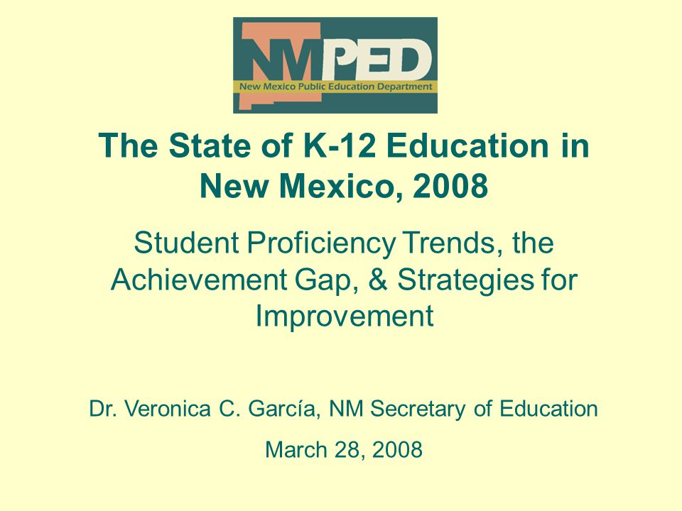 The State of K-12 Education in New Mexico, 2008 Student Proficiency Trends, the Achievement Gap, & Strategies for Improvement Dr.