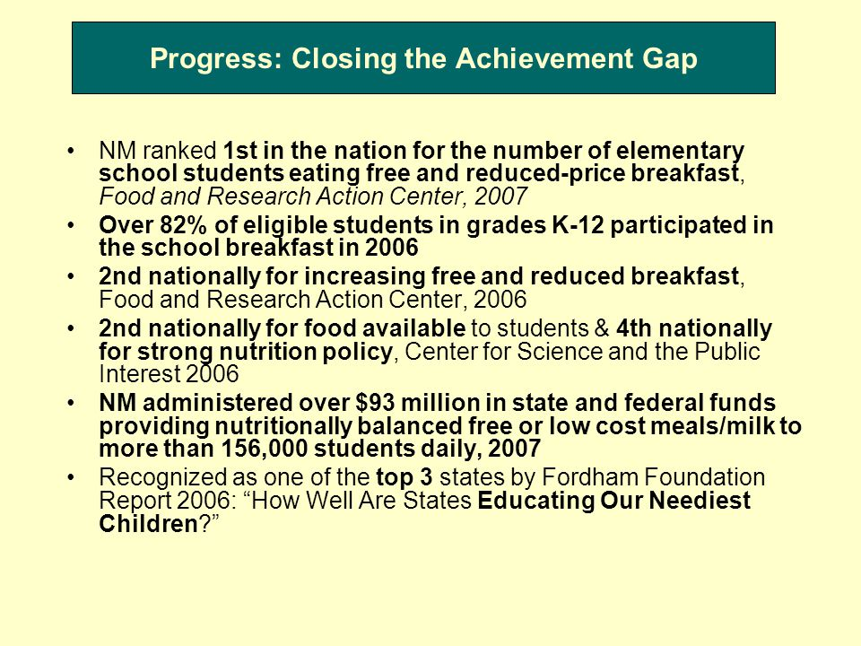 Progress: Closing the Achievement Gap NM ranked 1st in the nation for the number of elementary school students eating free and reduced-price breakfast, Food and Research Action Center, 2007 Over 82% of eligible students in grades K-12 participated in the school breakfast in 2006 2nd nationally for increasing free and reduced breakfast, Food and Research Action Center, 2006 2nd nationally for food available to students & 4th nationally for strong nutrition policy, Center for Science and the Public Interest 2006 NM administered over $93 million in state and federal funds providing nutritionally balanced free or low cost meals/milk to more than 156,000 students daily, 2007 Recognized as one of the top 3 states by Fordham Foundation Report 2006: How Well Are States Educating Our Neediest Children
