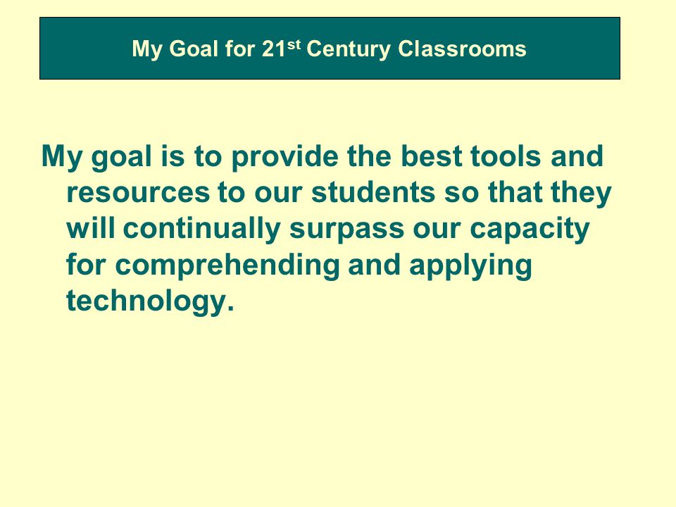My Goal for 21 st Century Classrooms My goal is to provide the best tools and resources to our students so that they will continually surpass our capacity for comprehending and applying technology.