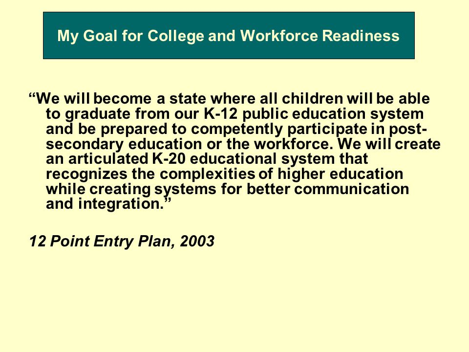 My Goal for College and Workforce Readiness We will become a state where all children will be able to graduate from our K-12 public education system and be prepared to competently participate in post- secondary education or the workforce.