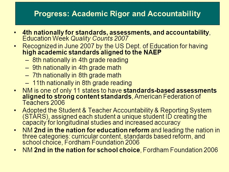 Progress: Academic Rigor and Accountability Contd Math and Science Act 2007: ensures alignment, rigor, and relevance in curriculum and establishes Math and Science Bureau and Advisory in statute Aligned a process for text book adoption, boosted instructional material investments by over $4 million to $37.2 million in 2007 In 2006, established the Math and Science Bureau and named a statewide Math and Science Advisory Council with representatives from K-12, higher education, and the private sector A science standards, B math standards, science standards ranked 6th in the nation, Fordham Foundation 2005 Increasing School Choice—Amended Charter School Act to provide for dual chartering authority Earned a B+ for resource equity to schools, Education Week Quality Counts, 2007