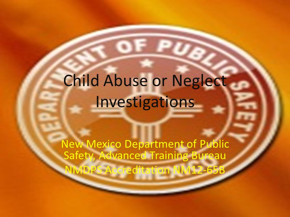 Child Abuse or Neglect Investigations New Mexico Department of Public Safety, Advanced Training Bureau NMDPS Accreditation NM12-65B