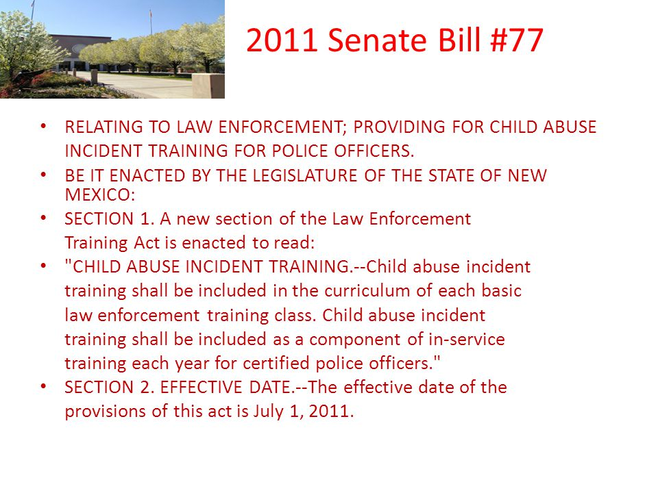 2011 Senate Bill #77 RELATING TO LAW ENFORCEMENT; PROVIDING FOR CHILD ABUSE INCIDENT TRAINING FOR POLICE OFFICERS. BE IT ENACTED BY THE LEGISLATURE OF