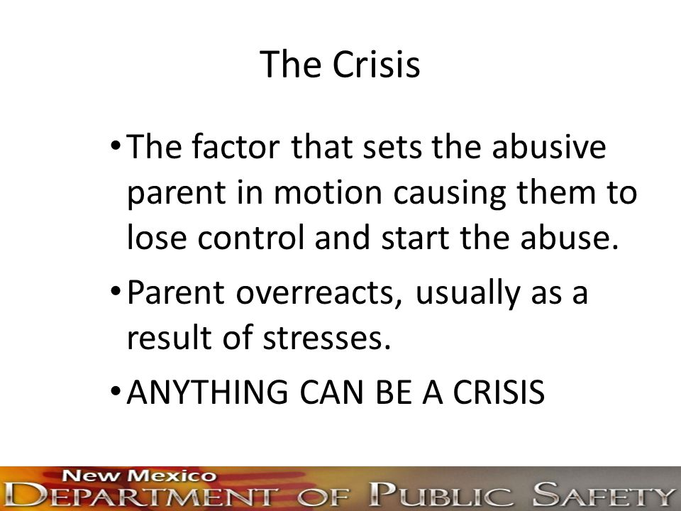 The Crisis The factor that sets the abusive parent in motion causing them to lose control and start the abuse. Parent overreacts, usually as a result