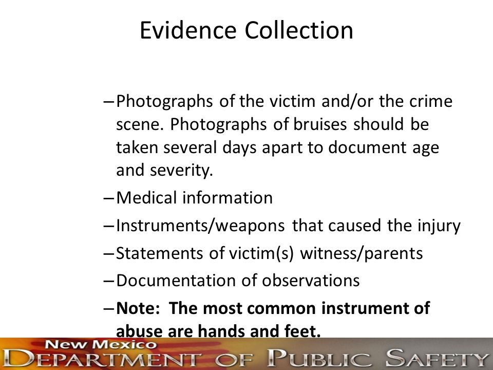 Evidence Collection – Photographs of the victim and/or the crime scene. Photographs of bruises should be taken several days apart to document age and