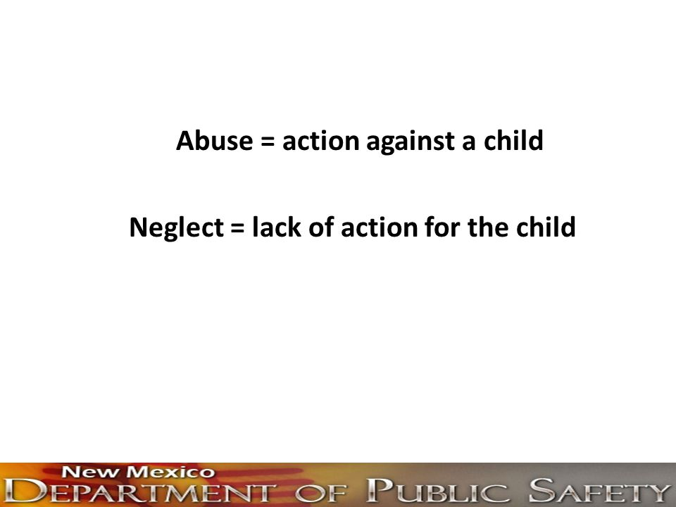 Abuse = action against a child Neglect = lack of action for the child
